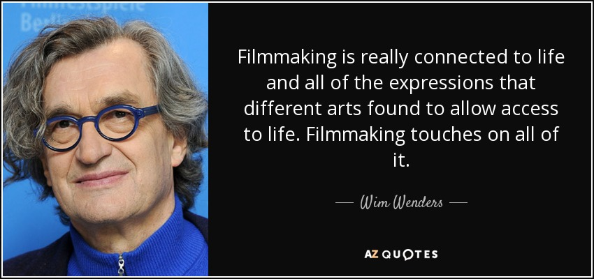 Filmmaking is really connected to life and all of the expressions that different arts found to allow access to life. Filmmaking touches on all of it. - Wim Wenders