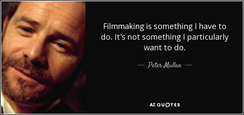 Filmmaking is something I have to do. It's not something I particularly want to do. - Peter Mullan