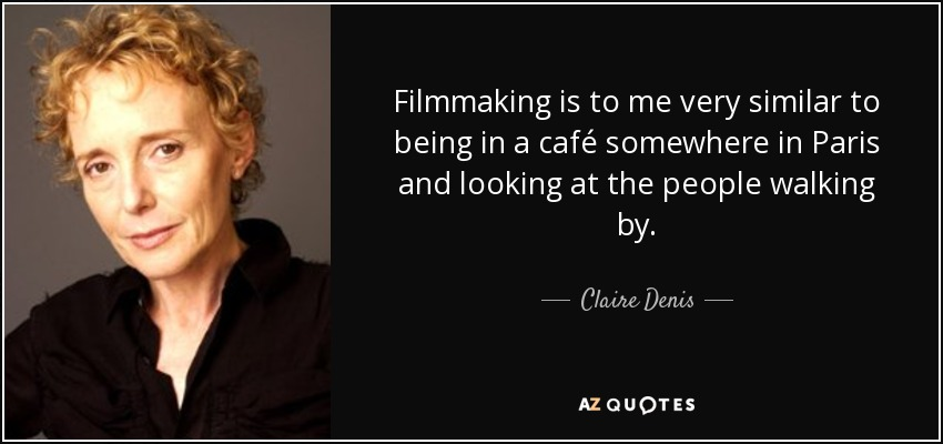 Filmmaking is to me very similar to being in a café somewhere in Paris and looking at the people walking by. - Claire Denis