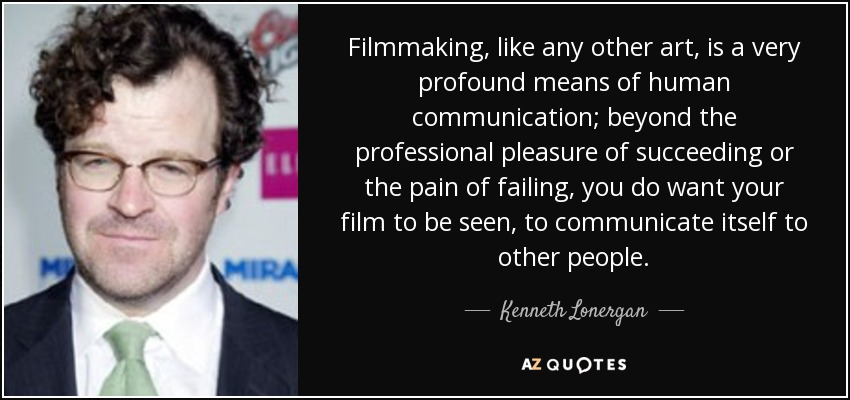 Filmmaking, like any other art, is a very profound means of human communication; beyond the professional pleasure of succeeding or the pain of failing, you do want your film to be seen, to communicate itself to other people. - Kenneth Lonergan