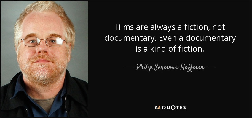 Films are always a fiction, not documentary. Even a documentary is a kind of fiction. - Philip Seymour Hoffman