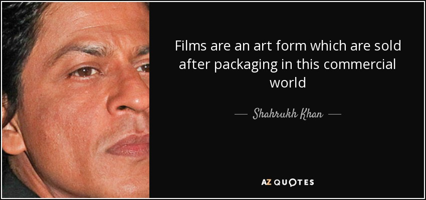 Films are an art form which are sold after packaging in this commercial world - Shahrukh Khan