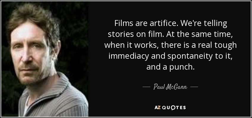 Films are artifice. We're telling stories on film. At the same time, when it works, there is a real tough immediacy and spontaneity to it, and a punch. - Paul McGann