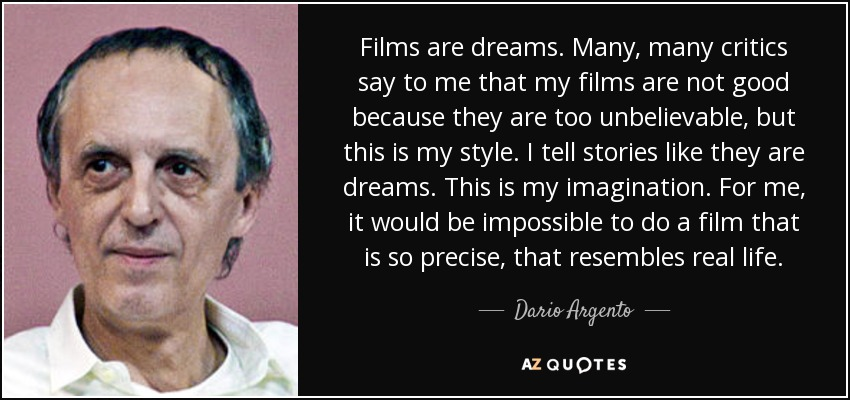 Films are dreams. Many, many critics say to me that my films are not good because they are too unbelievable, but this is my style. I tell stories like they are dreams. This is my imagination. For me, it would be impossible to do a film that is so precise, that resembles real life. - Dario Argento