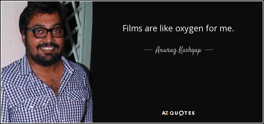 Films are like oxygen for me. - Anurag Kashyap