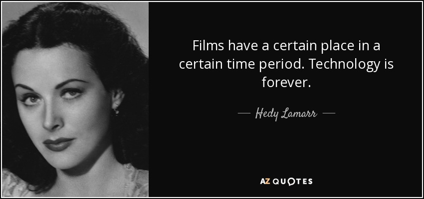 Films have a certain place in a certain time period. Technology is forever. - Hedy Lamarr