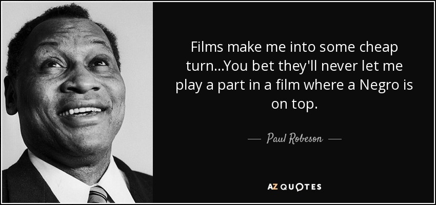 Films make me into some cheap turn...You bet they'll never let me play a part in a film where a Negro is on top. - Paul Robeson