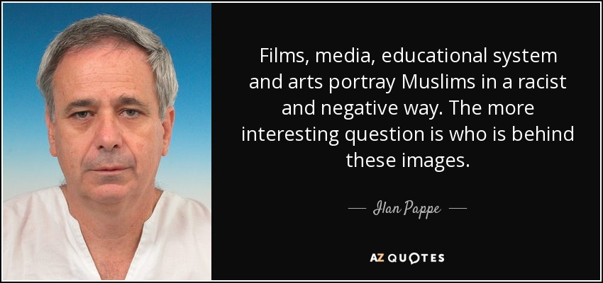 Films, media, educational system and arts portray Muslims in a racist and negative way. The more interesting question is who is behind these images. - Ilan Pappe