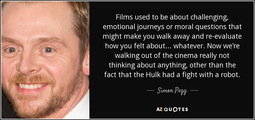 Films used to be about challenging, emotional journeys or moral questions that might make you walk away and re-evaluate how you felt about... whatever. Now we're walking out of the cinema really not thinking about anything, other than the fact that the Hulk had a fight with a robot. - Simon Pegg