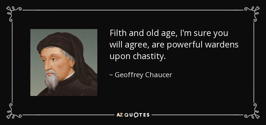 Filth and old age, I'm sure you will agree, are powerful wardens upon chastity. - Geoffrey Chaucer