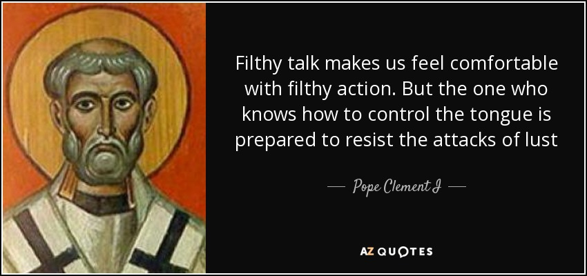 Filthy talk makes us feel comfortable with filthy action. But the one who knows how to control the tongue is prepared to resist the attacks of lust - Pope Clement I