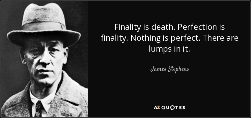 Finality is death. Perfection is finality. Nothing is perfect. There are lumps in it. - James Stephens