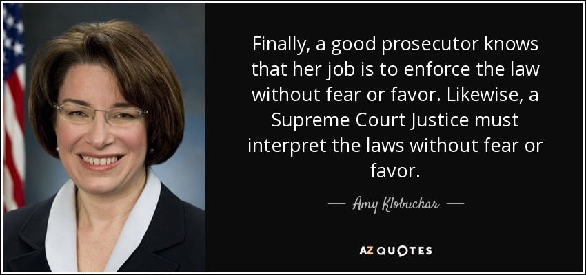 Finally, a good prosecutor knows that her job is to enforce the law without fear or favor. Likewise, a Supreme Court Justice must interpret the laws without fear or favor. - Amy Klobuchar