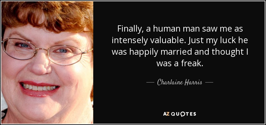 Finally, a human man saw me as intensely valuable. Just my luck he was happily married and thought I was a freak. - Charlaine Harris