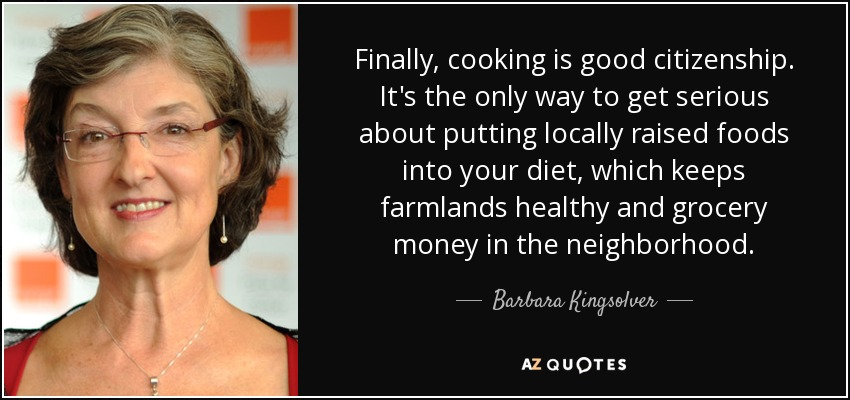 Finally, cooking is good citizenship. It's the only way to get serious about putting locally raised foods into your diet, which keeps farmlands healthy and grocery money in the neighborhood. - Barbara Kingsolver