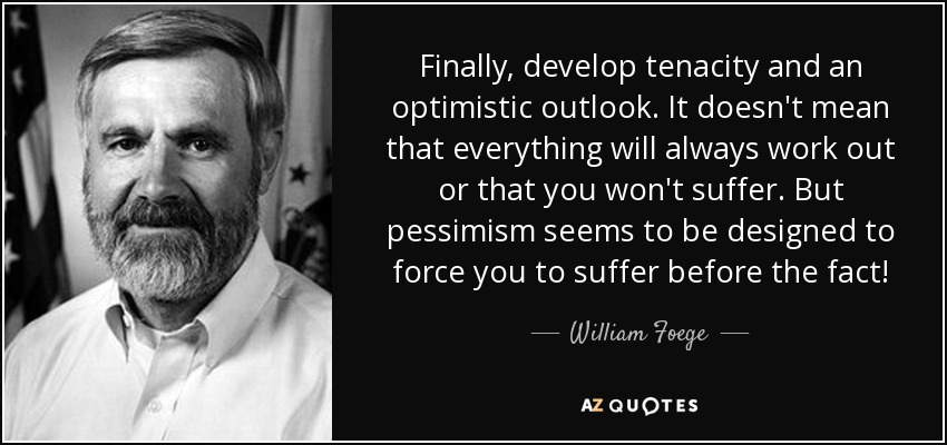 Finally, develop tenacity and an optimistic outlook. It doesn't mean that everything will always work out or that you won't suffer. But pessimism seems to be designed to force you to suffer before the fact! - William Foege