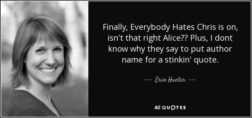 Finally, Everybody Hates Chris is on, isn't that right Alice?? Plus, I dont know why they say to put author name for a stinkin' quote.. - Erin Hunter