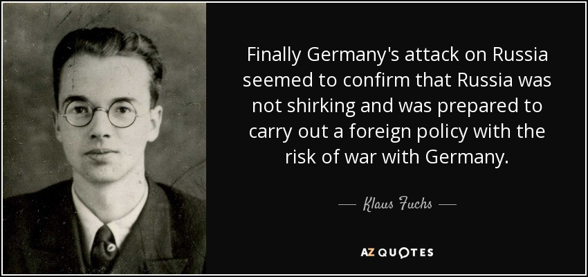 Finally Germany's attack on Russia seemed to confirm that Russia was not shirking and was prepared to carry out a foreign policy with the risk of war with Germany. - Klaus Fuchs