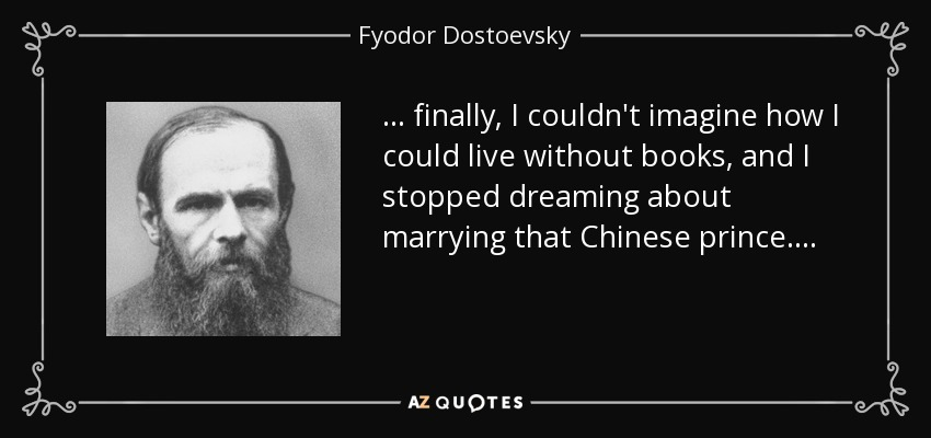 . . . finally, I couldn't imagine how I could live without books, and I stopped dreaming about marrying that Chinese prince. . . . - Fyodor Dostoevsky