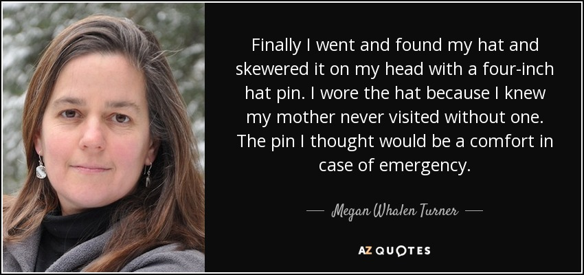 Finally I went and found my hat and skewered it on my head with a four-inch hat pin. I wore the hat because I knew my mother never visited without one. The pin I thought would be a comfort in case of emergency. - Megan Whalen Turner