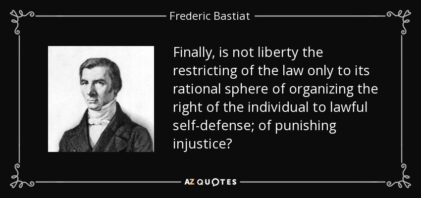 Finally, is not liberty the restricting of the law only to its rational sphere of organizing the right of the individual to lawful self-defense; of punishing injustice? - Frederic Bastiat