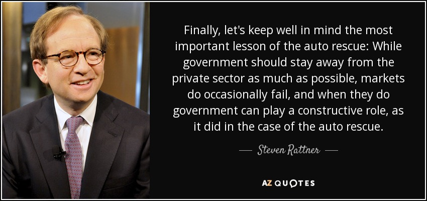 Finally, let's keep well in mind the most important lesson of the auto rescue: While government should stay away from the private sector as much as possible, markets do occasionally fail, and when they do government can play a constructive role, as it did in the case of the auto rescue. - Steven Rattner