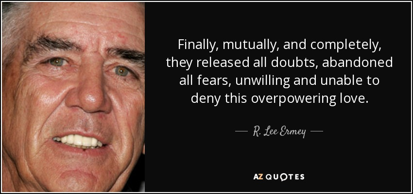 Finally, mutually, and completely, they released all doubts, abandoned all fears, unwilling and unable to deny this overpowering love. - R. Lee Ermey