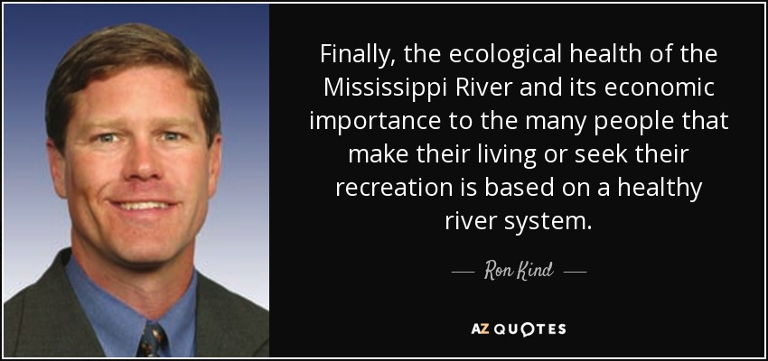 Finally, the ecological health of the Mississippi River and its economic importance to the many people that make their living or seek their recreation is based on a healthy river system. - Ron Kind