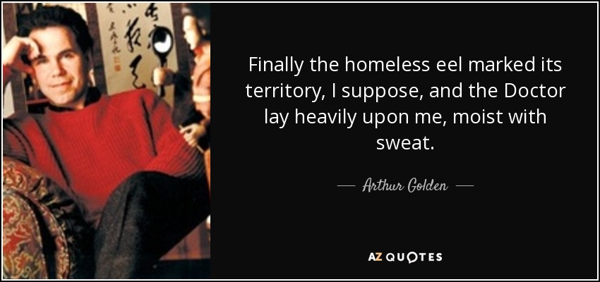 Finally the homeless eel marked its territory, I suppose, and the Doctor lay heavily upon me, moist with sweat. - Arthur Golden