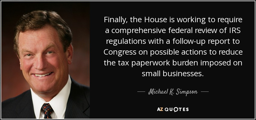 Finally, the House is working to require a comprehensive federal review of IRS regulations with a follow-up report to Congress on possible actions to reduce the tax paperwork burden imposed on small businesses. - Michael K. Simpson