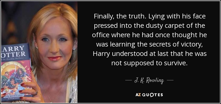 Finally, the truth. Lying with his face pressed into the dusty carpet of the office where he had once thought he was learning the secrets of victory, Harry understood at last that he was not supposed to survive. - J. K. Rowling