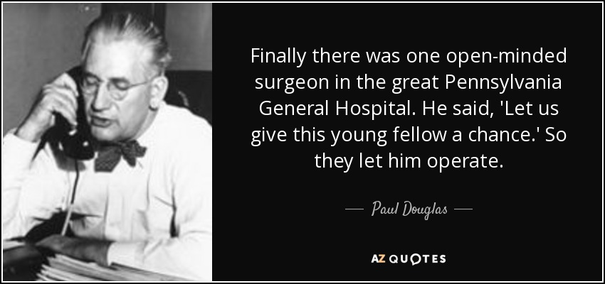 Finally there was one open-minded surgeon in the great Pennsylvania General Hospital. He said, 'Let us give this young fellow a chance.' So they let him operate. - Paul Douglas