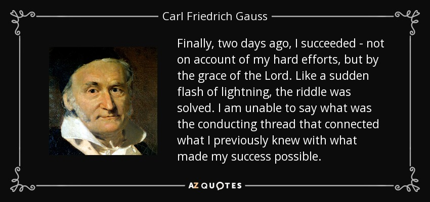 Finally, two days ago, I succeeded - not on account of my hard efforts, but by the grace of the Lord. Like a sudden flash of lightning, the riddle was solved. I am unable to say what was the conducting thread that connected what I previously knew with what made my success possible. - Carl Friedrich Gauss