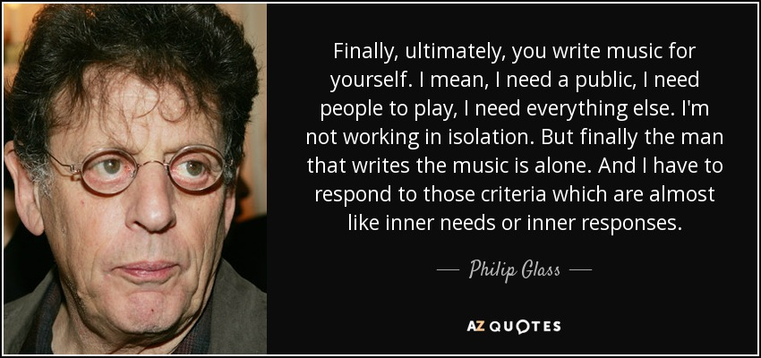 Finally, ultimately, you write music for yourself. I mean, I need a public, I need people to play, I need everything else. I'm not working in isolation. But finally the man that writes the music is alone. And I have to respond to those criteria which are almost like inner needs or inner responses. - Philip Glass