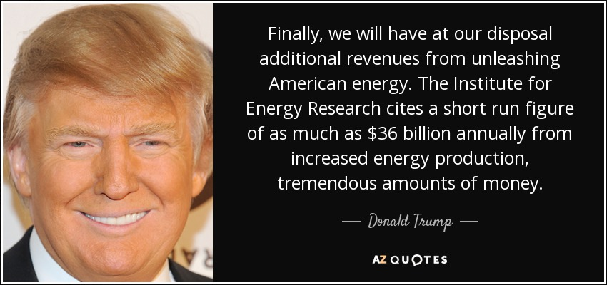 Finally, we will have at our disposal additional revenues from unleashing American energy. The Institute for Energy Research cites a short run figure of as much as $36 billion annually from increased energy production, tremendous amounts of money. - Donald Trump