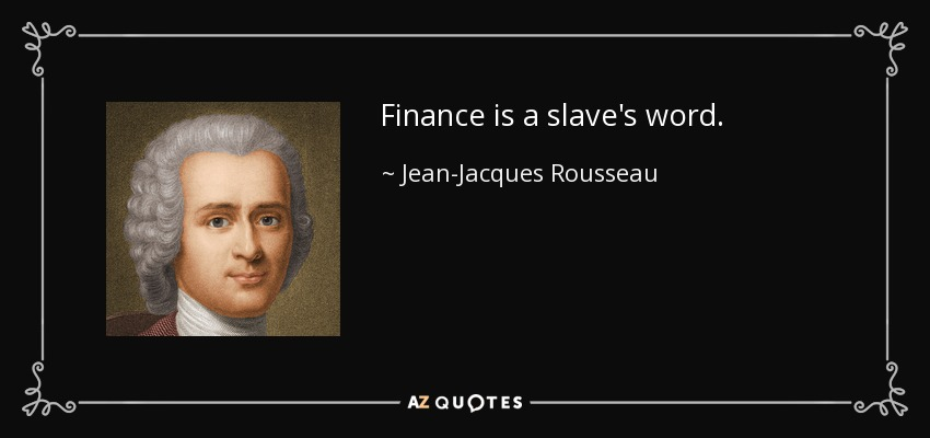 Finance is a slave's word. - Jean-Jacques Rousseau