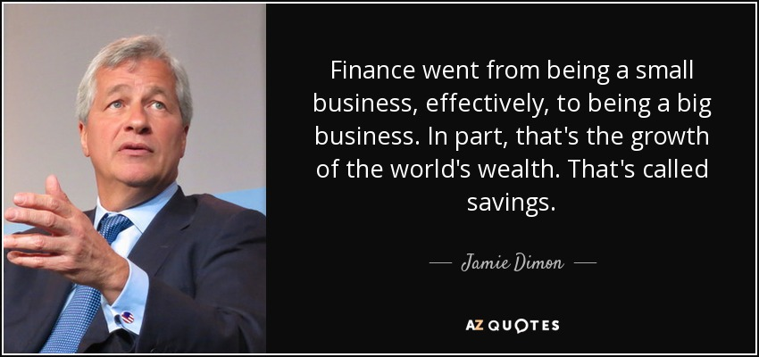 Finance went from being a small business, effectively, to being a big business. In part, that's the growth of the world's wealth. That's called savings. - Jamie Dimon