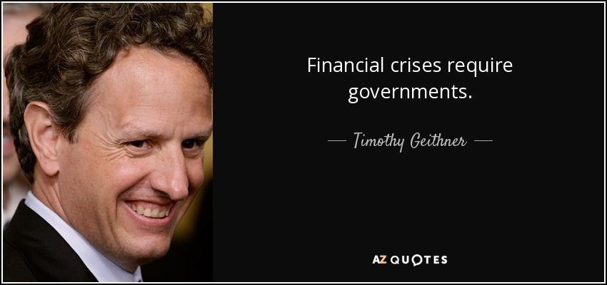 Financial crises require governments. - Timothy Geithner