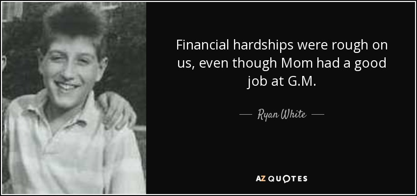 Financial hardships were rough on us, even though Mom had a good job at G.M. - Ryan White
