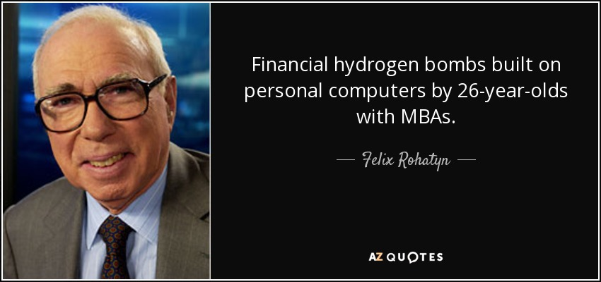 Financial hydrogen bombs built on personal computers by 26-year-olds with MBAs. - Felix Rohatyn
