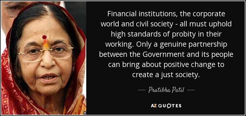 Financial institutions, the corporate world and civil society - all must uphold high standards of probity in their working. Only a genuine partnership between the Government and its people can bring about positive change to create a just society. - Pratibha Patil