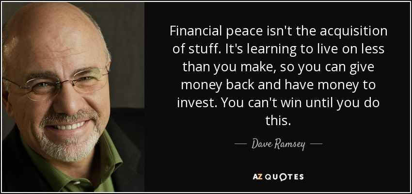 Financial peace isn't the acquisition of stuff. It's learning to live on less than you make, so you can give money back and have money to invest. You can't win until you do this. - Dave Ramsey