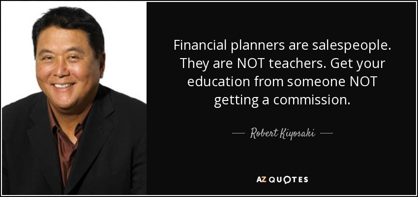 Financial planners are salespeople. They are NOT teachers. Get your education from someone NOT getting a commission. - Robert Kiyosaki