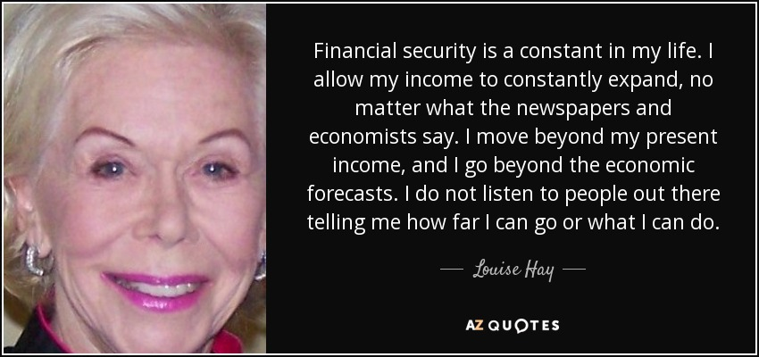 Financial security is a constant in my life. I allow my income to constantly expand, no matter what the newspapers and economists say. I move beyond my present income, and I go beyond the economic forecasts. I do not listen to people out there telling me how far I can go or what I can do. - Louise Hay