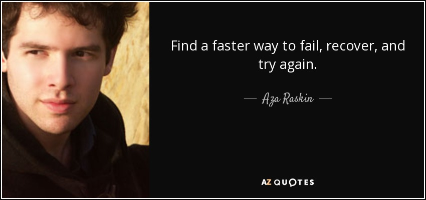 Find a faster way to fail, recover, and try again. - Aza Raskin