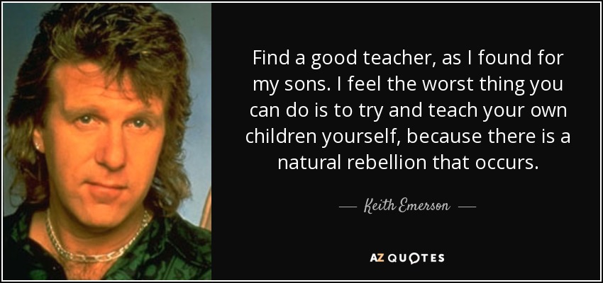 Find a good teacher, as I found for my sons. I feel the worst thing you can do is to try and teach your own children yourself, because there is a natural rebellion that occurs. - Keith Emerson