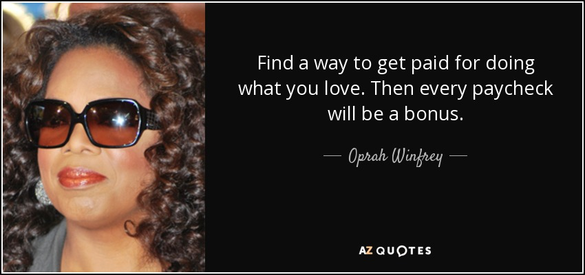 Find a way to get paid for doing what you love. Then every paycheck will be a bonus. - Oprah Winfrey