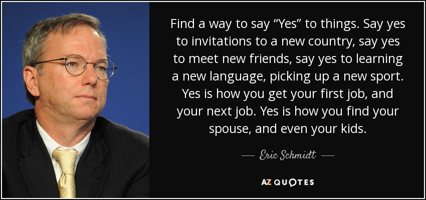 """Find a way to say """"Yes"""" to things. Say yes to invitations to a new country, say yes to meet new friends, say yes to learning a new language, picking up a new sport. Yes is how you get your first job, and your next job. Yes is how you find your spouse, and even your kids. - Eric Schmidt"""