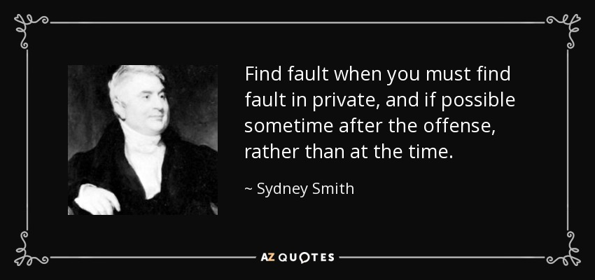 Find fault when you must find fault in private, and if possible sometime after the offense, rather than at the time. - Sydney Smith