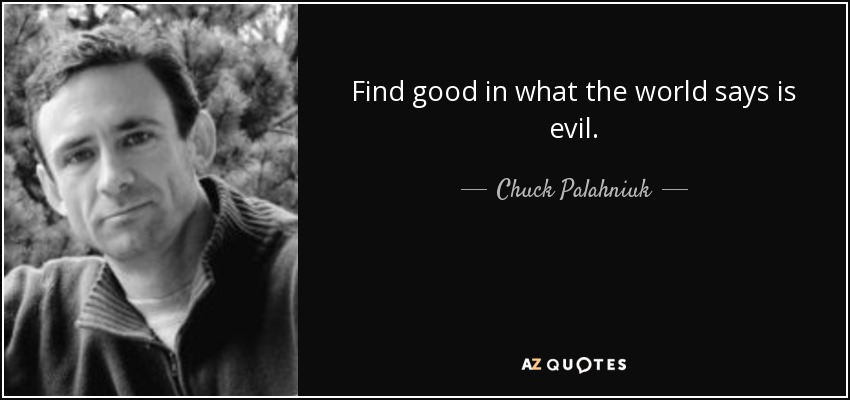 Find good in what the world says is evil. - Chuck Palahniuk